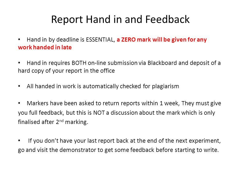 Report Hand in and Feedback Hand in by deadline is ESSENTIAL, a ZERO mark will be given for any work handed in late Hand in requires BOTH on-line submission via Blackboard and deposit of a hard copy of your report in the office All handed in work is automatically checked for plagiarism Markers have been asked to return reports within 1 week, They must give you full feedback, but this is NOT a discussion about the mark which is only finalised after 2 nd marking.