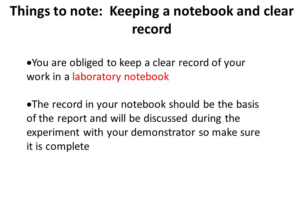 16 Things to note: Keeping a notebook and clear record You are obliged to keep a clear record of your work in a laboratory notebook The record in your notebook should be the basis of the report and will be discussed during the experiment with your demonstrator so make sure it is complete