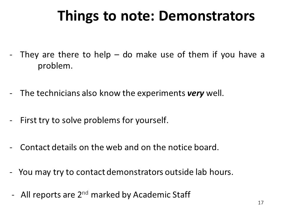 17 Things to note: Demonstrators -They are there to help – do make use of them if you have a problem.