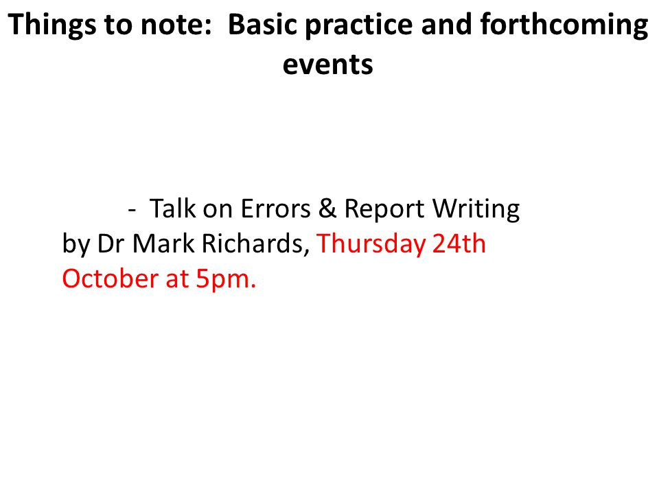 18 Things to note: Basic practice and forthcoming events - Talk on Errors & Report Writing by Dr Mark Richards, Thursday 24th October at 5pm.