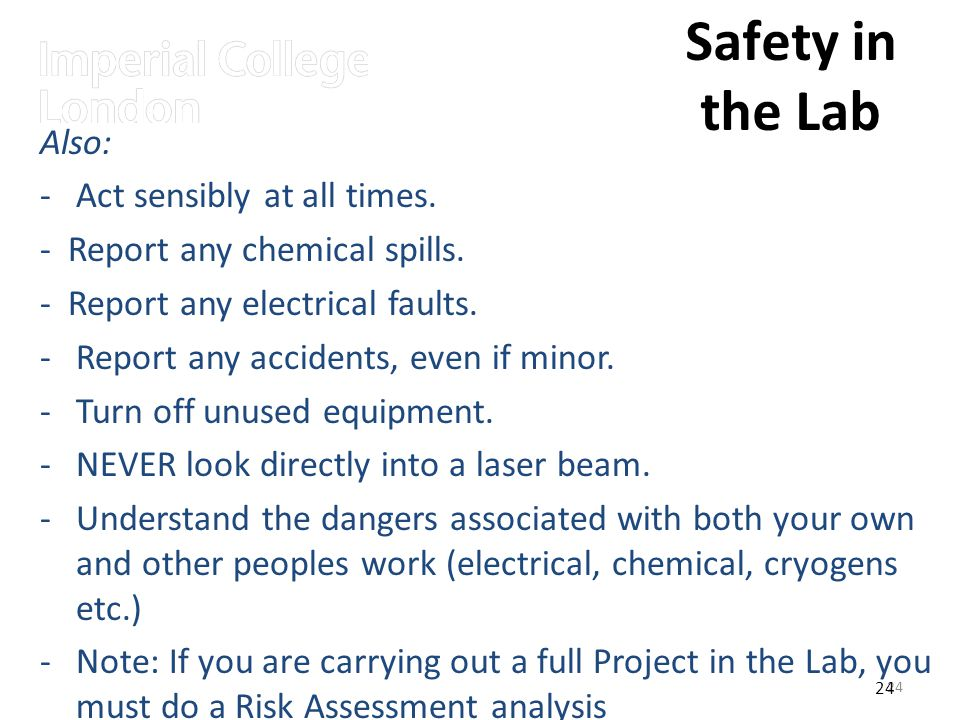24 Safety in the Lab 24 Also: -Act sensibly at all times. - Report any chemical spills. - Report any electrical faults. -Report any accidents, even if