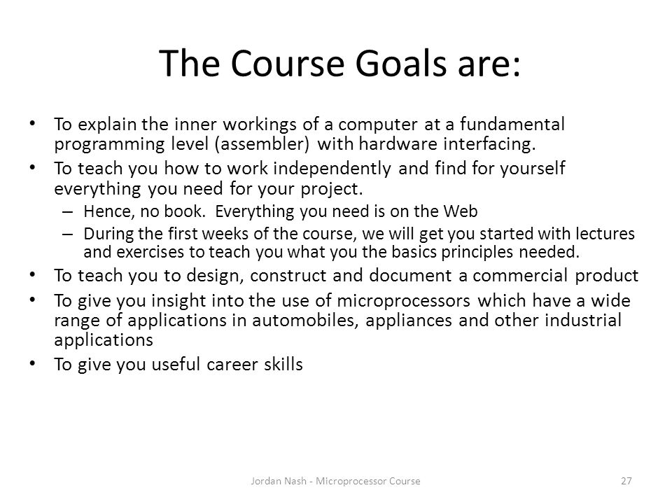 The Course Goals are: Jordan Nash - Microprocessor Course27 To explain the inner workings of a computer at a fundamental programming level (assembler) with hardware interfacing.