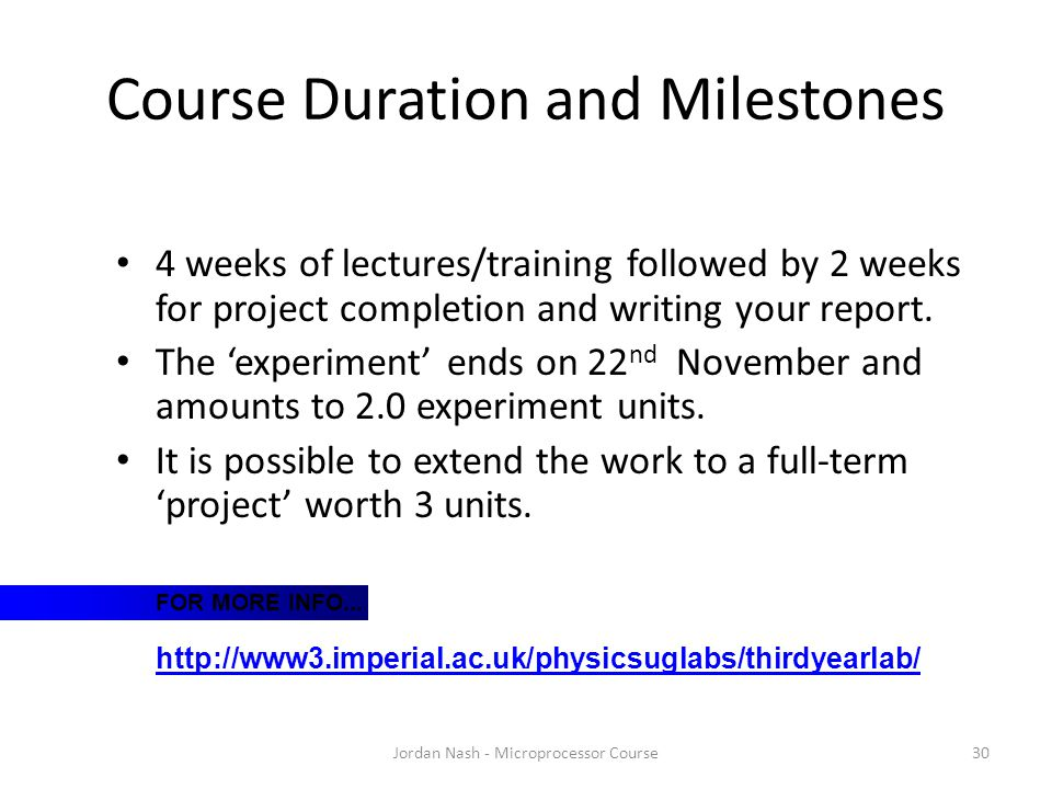 Course Duration and Milestones Jordan Nash - Microprocessor Course30 4 weeks of lectures/training followed by 2 weeks for project completion and writing your report.