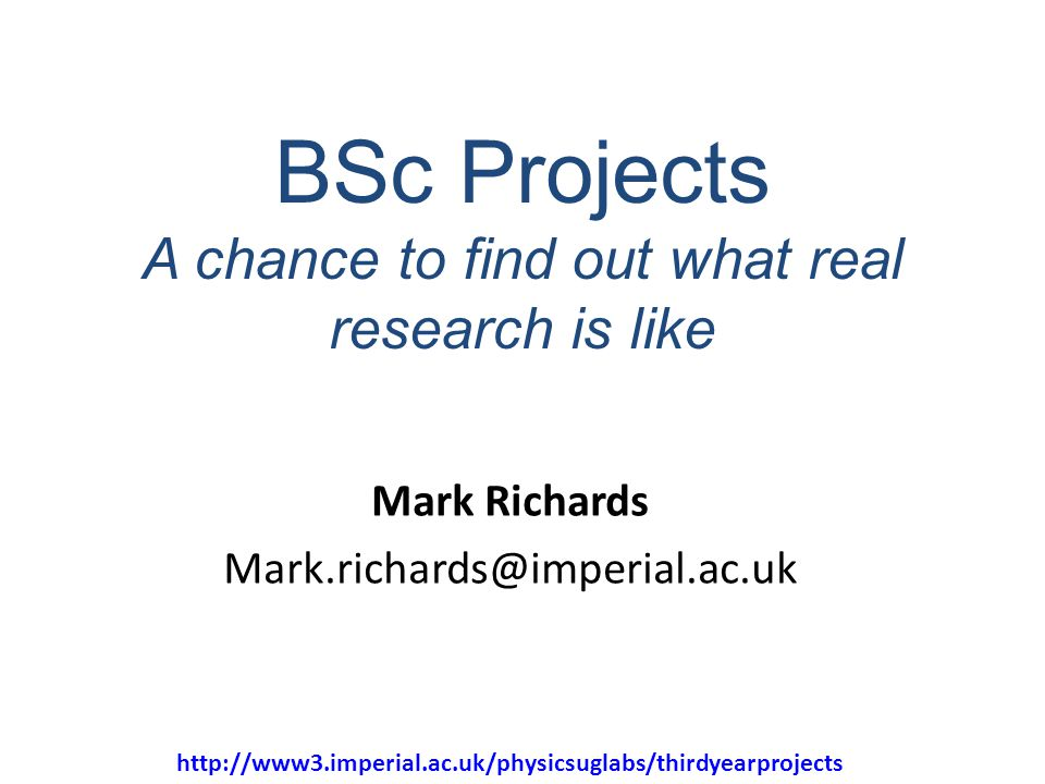 32 BSc Projects A chance to find out what real research is like Mark Richards Mark.richards@imperial.ac.uk http://www3.imperial.ac.uk/physicsuglabs/th