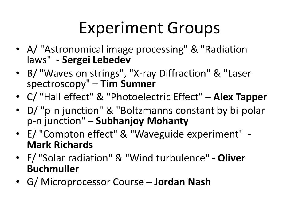 Experiment Groups A/ Astronomical image processing & Radiation laws - Sergei Lebedev B/ Waves on strings , X-ray Diffraction & Laser spectroscopy – Tim Sumner C/ Hall effect & Photoelectric Effect – Alex Tapper D/ p-n junction & Boltzmanns constant by bi-polar p-n junction – Subhanjoy Mohanty E/ Compton effect & Waveguide experiment - Mark Richards F/ Solar radiation & Wind turbulence - Oliver Buchmuller G/ Microprocessor Course – Jordan Nash