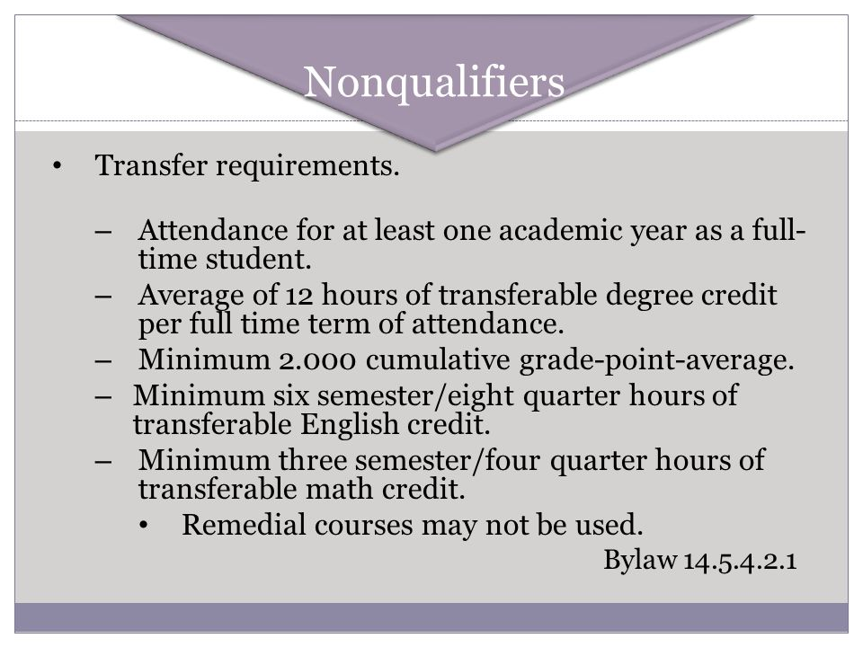 Transfer requirements. – Attendance for at least one academic year as a full- time student. – Average of 12 hours of transferable degree credit per fu