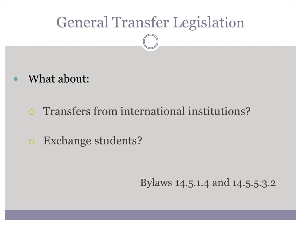 General Transfer Legislat ion What about: Transfers from international institutions? Exchange students? Bylaws 14.5.1.4 and 14.5.5.3.2