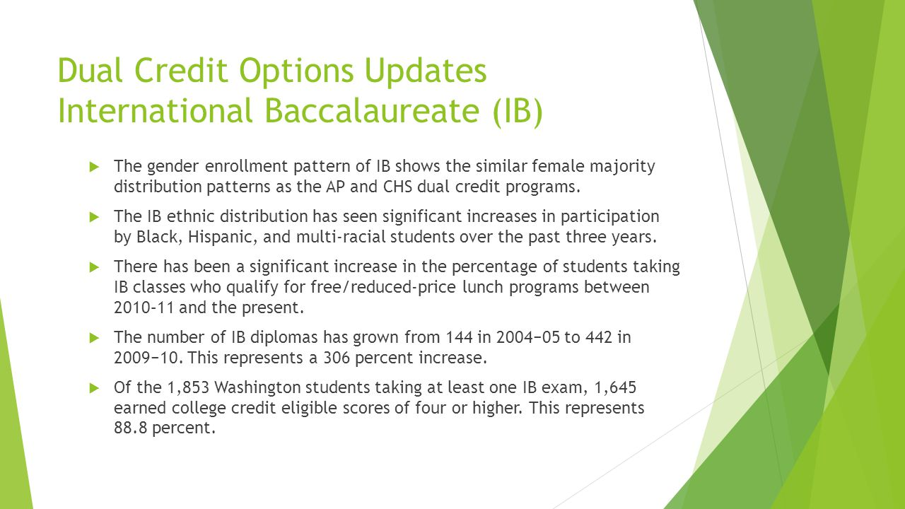 Dual Credit Options Updates International Baccalaureate (IB) The gender enrollment pattern of IB shows the similar female majority distribution patterns as the AP and CHS dual credit programs.