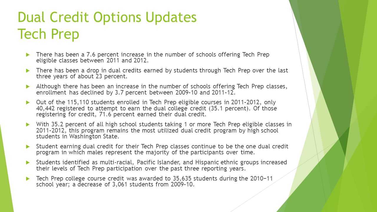 Dual Credit Options Updates Tech Prep There has been a 7.6 percent increase in the number of schools offering Tech Prep eligible classes between 2011 and 2012.