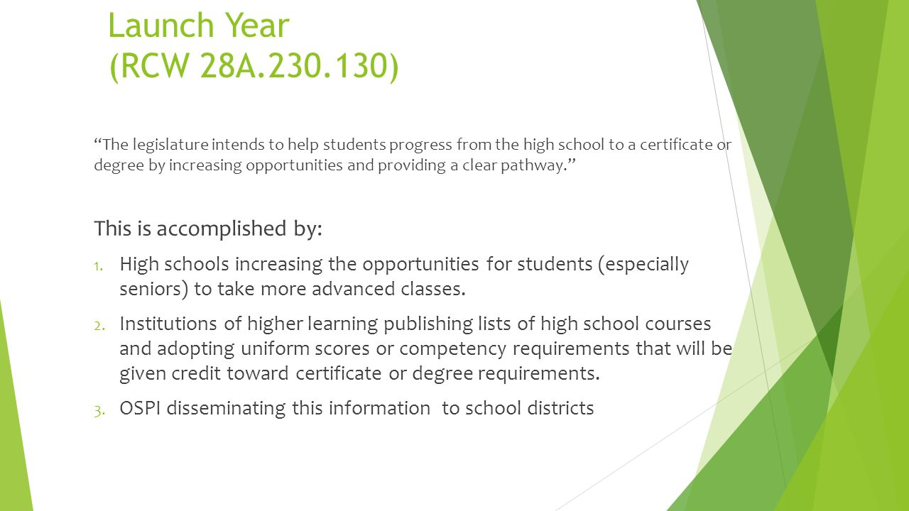 Launch Year (RCW 28A.230.130) The legislature intends to help students progress from the high school to a certificate or degree by increasing opportunities and providing a clear pathway.