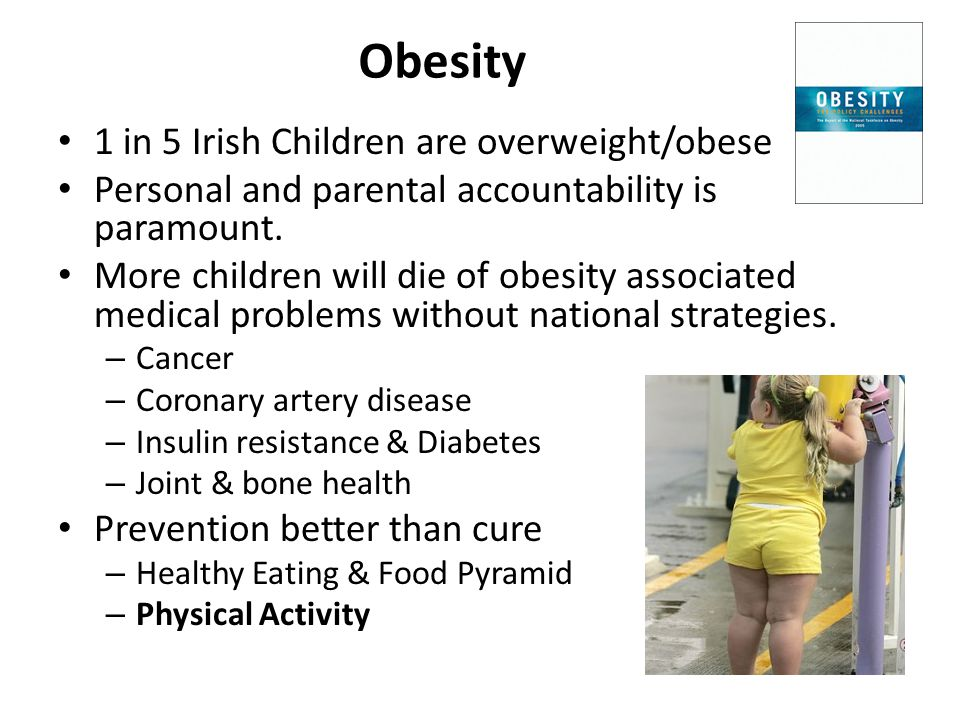 Obesity 1 in 5 Irish Children are overweight/obese Personal and parental accountability is paramount.