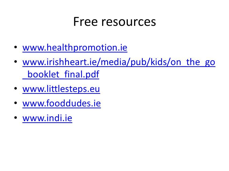 Free resources www.healthpromotion.ie www.irishheart.ie/media/pub/kids/on_the_go _booklet_final.pdf www.irishheart.ie/media/pub/kids/on_the_go _booklet_final.pdf www.littlesteps.eu www.fooddudes.ie www.indi.ie