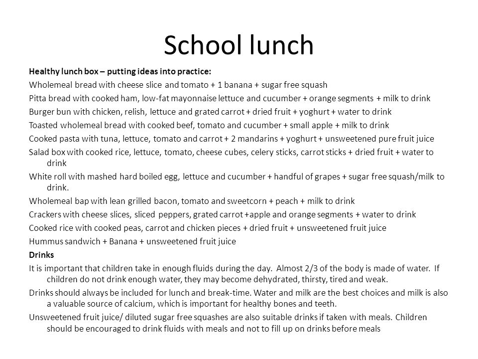School lunch Healthy lunch box – putting ideas into practice: Wholemeal bread with cheese slice and tomato + 1 banana + sugar free squash Pitta bread with cooked ham, low-fat mayonnaise lettuce and cucumber + orange segments + milk to drink Burger bun with chicken, relish, lettuce and grated carrot + dried fruit + yoghurt + water to drink Toasted wholemeal bread with cooked beef, tomato and cucumber + small apple + milk to drink Cooked pasta with tuna, lettuce, tomato and carrot + 2 mandarins + yoghurt + unsweetened pure fruit juice Salad box with cooked rice, lettuce, tomato, cheese cubes, celery sticks, carrot sticks + dried fruit + water to drink White roll with mashed hard boiled egg, lettuce and cucumber + handful of grapes + sugar free squash/milk to drink.