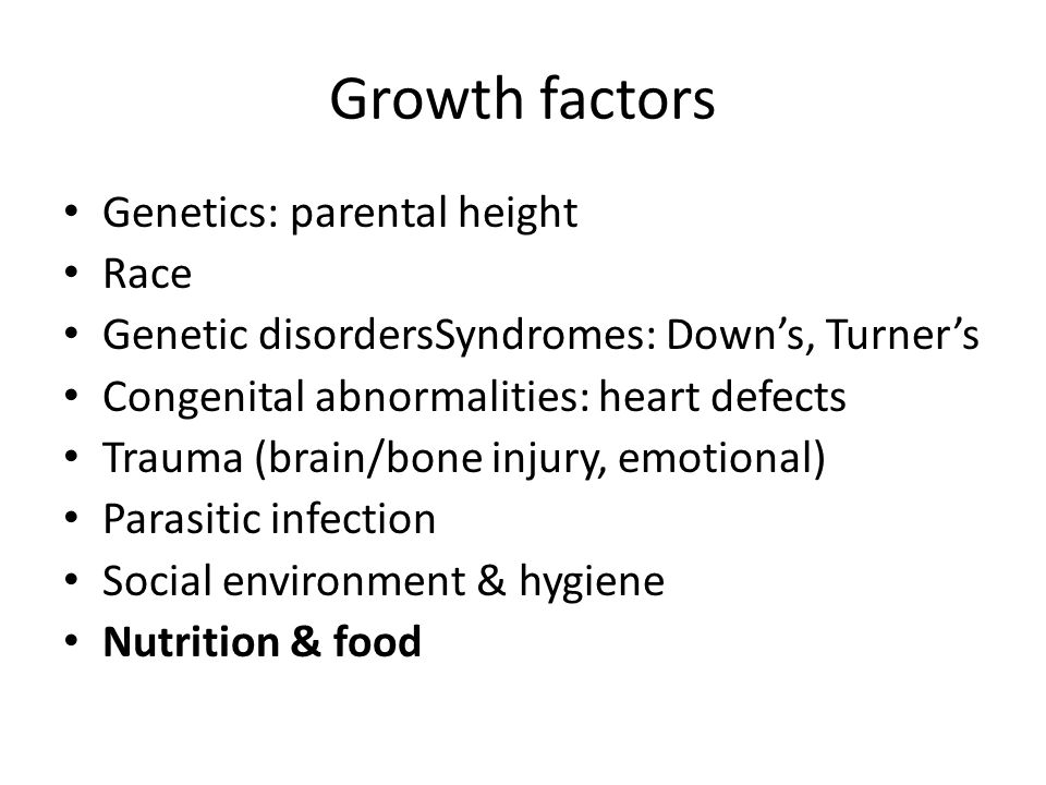 Growth factors Genetics: parental height Race Genetic disordersSyndromes: Downs, Turners Congenital abnormalities: heart defects Trauma (brain/bone injury, emotional) Parasitic infection Social environment & hygiene Nutrition & food