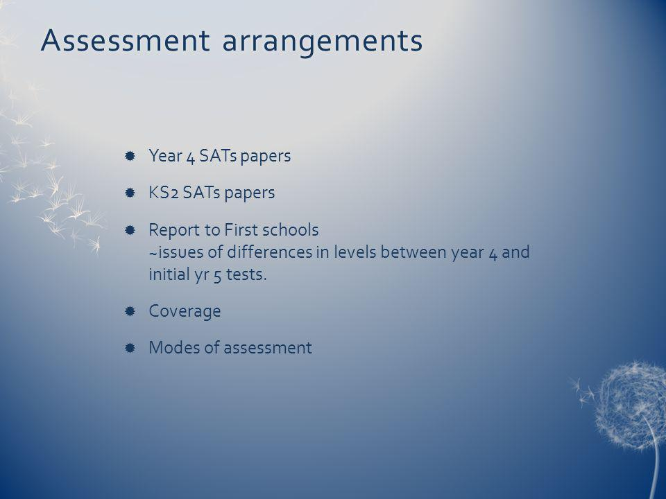 Assessment arrangementsAssessment arrangements Year 4 SATs papers KS2 SATs papers Report to First schools ~issues of differences in levels between year 4 and initial yr 5 tests.