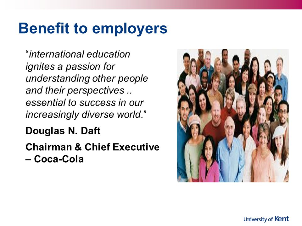Benefit to employers international education ignites a passion for understanding other people and their perspectives.. essential to success in our inc