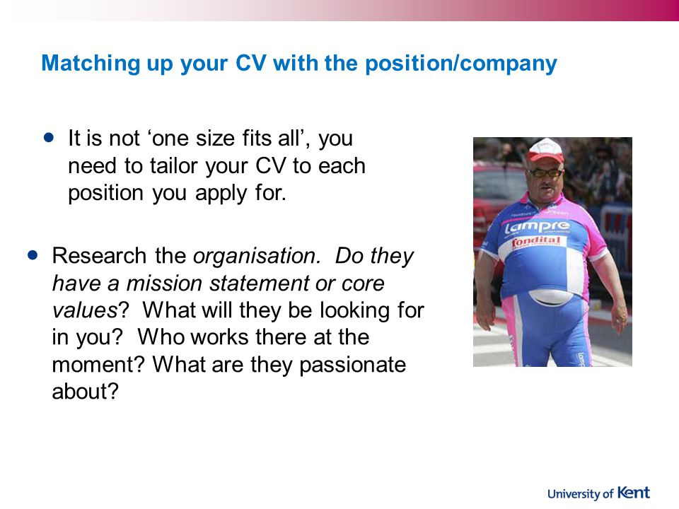 Matching up your CV with the position/company It is not one size fits all, you need to tailor your CV to each position you apply for.