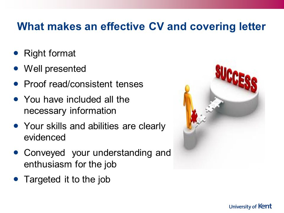 What makes an effective CV and covering letter Right format Well presented Proof read/consistent tenses You have included all the necessary informatio