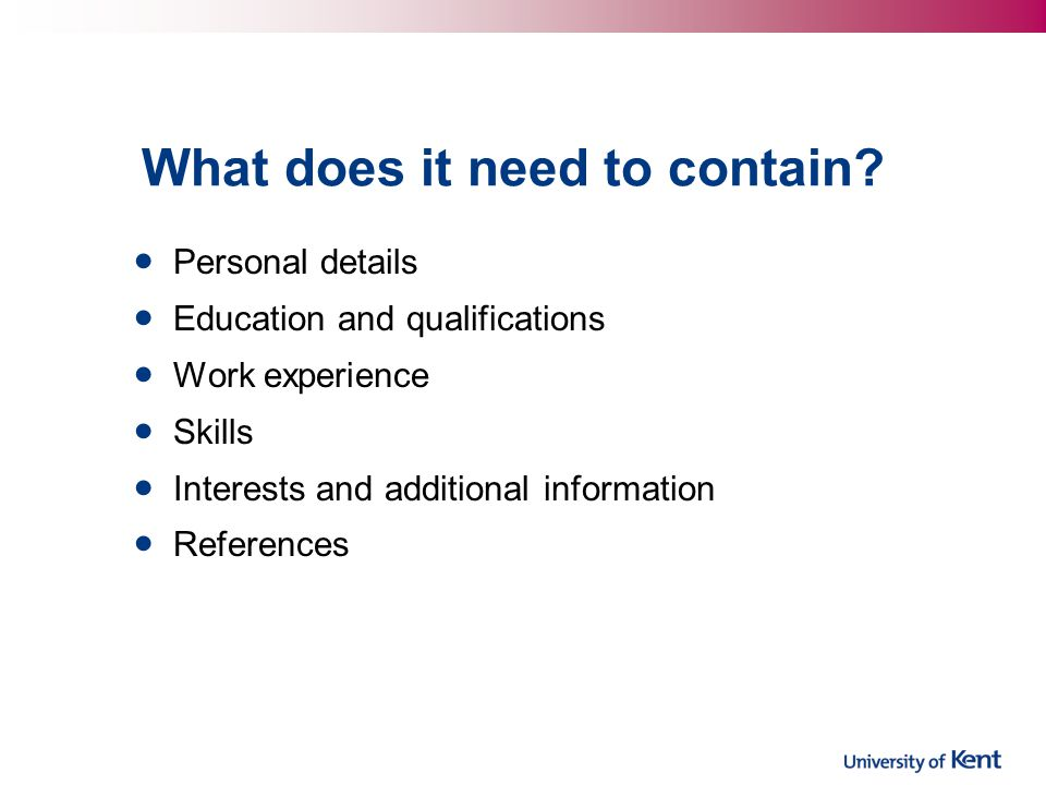 What does it need to contain? Personal details Education and qualifications Work experience Skills Interests and additional information References