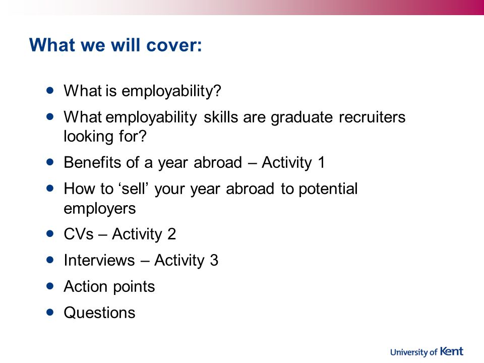 What we will cover: What is employability? What employability skills are graduate recruiters looking for? Benefits of a year abroad – Activity 1 How t