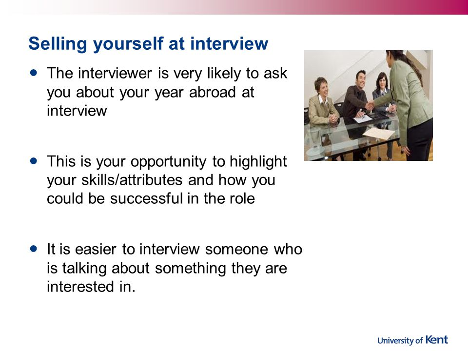 Selling yourself at interview The interviewer is very likely to ask you about your year abroad at interview This is your opportunity to highlight your