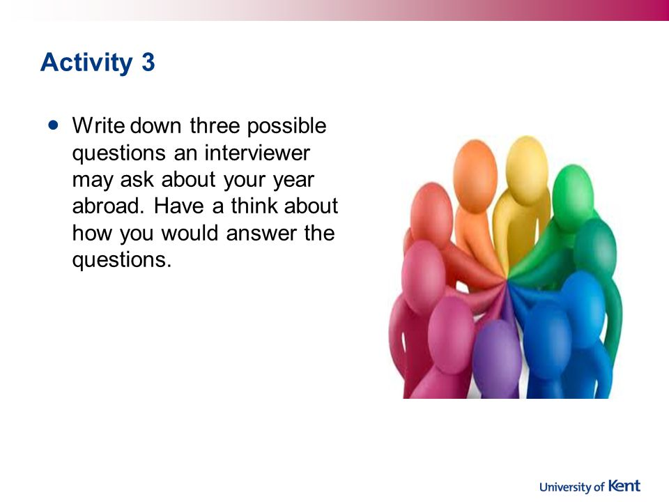 Activity 3 Write down three possible questions an interviewer may ask about your year abroad.