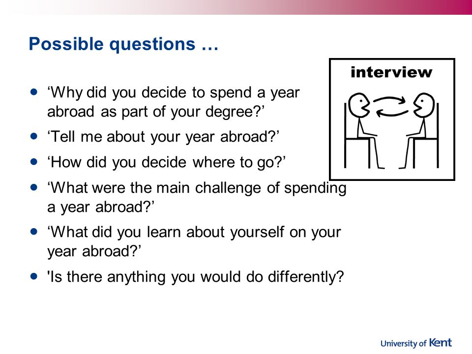 Possible questions … Why did you decide to spend a year abroad as part of your degree? Tell me about your year abroad? How did you decide where to go?