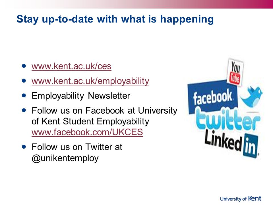 Stay up-to-date with what is happening www.kent.ac.uk/ces www.kent.ac.uk/employability Employability Newsletter Follow us on Facebook at University of Kent Student Employability www.facebook.com/UKCES www.facebook.com/UKCES Follow us on Twitter at @unikentemploy