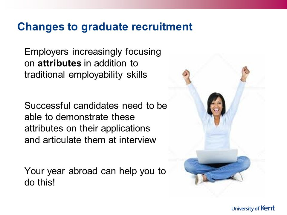 Employers increasingly focusing on attributes in addition to traditional employability skills Successful candidates need to be able to demonstrate these attributes on their applications and articulate them at interview Your year abroad can help you to do this!