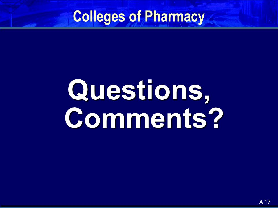 A 17 Colleges of Pharmacy Questions, Comments?