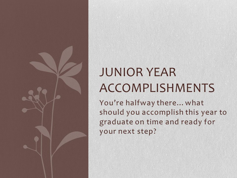 Youre halfway there…what should you accomplish this year to graduate on time and ready for your next step? JUNIOR YEAR ACCOMPLISHMENTS