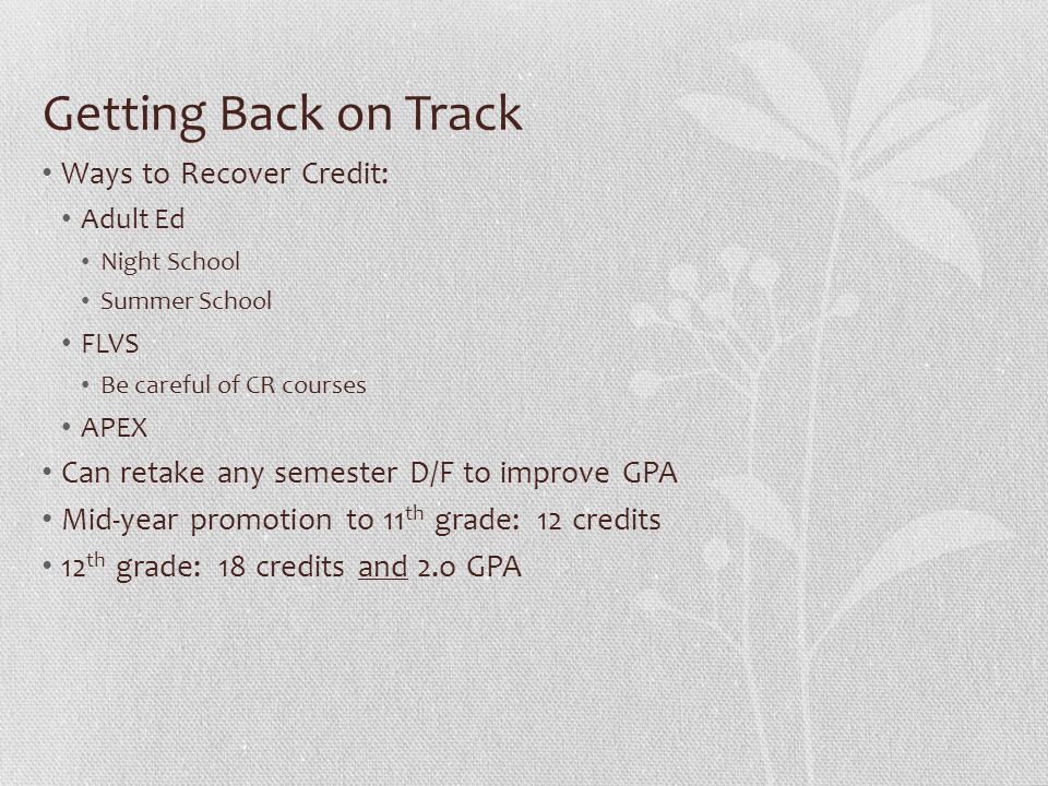 Getting Back on Track Ways to Recover Credit: Adult Ed Night School Summer School FLVS Be careful of CR courses APEX Can retake any semester D/F to improve GPA Mid-year promotion to 11 th grade: 12 credits 12 th grade: 18 credits and 2.o GPA