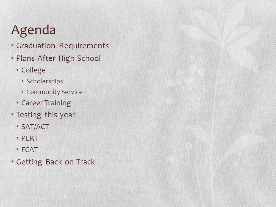 Agenda Graduation Requirements Plans After High School College Scholarships Community Service Career Training Testing this year SAT/ACT PERT FCAT Gett