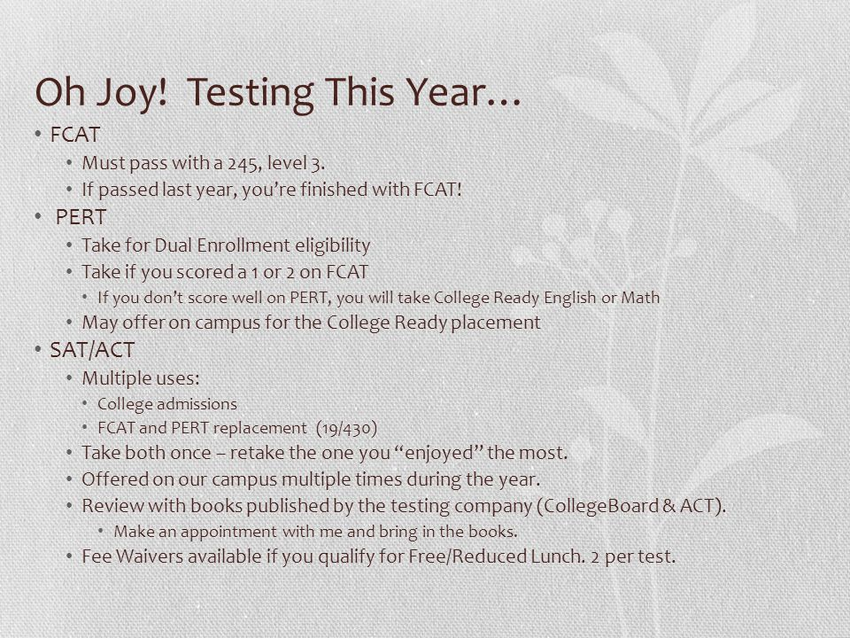 Oh Joy! Testing This Year… FCAT Must pass with a 245, level 3. If passed last year, youre finished with FCAT! PERT Take for Dual Enrollment eligibilit