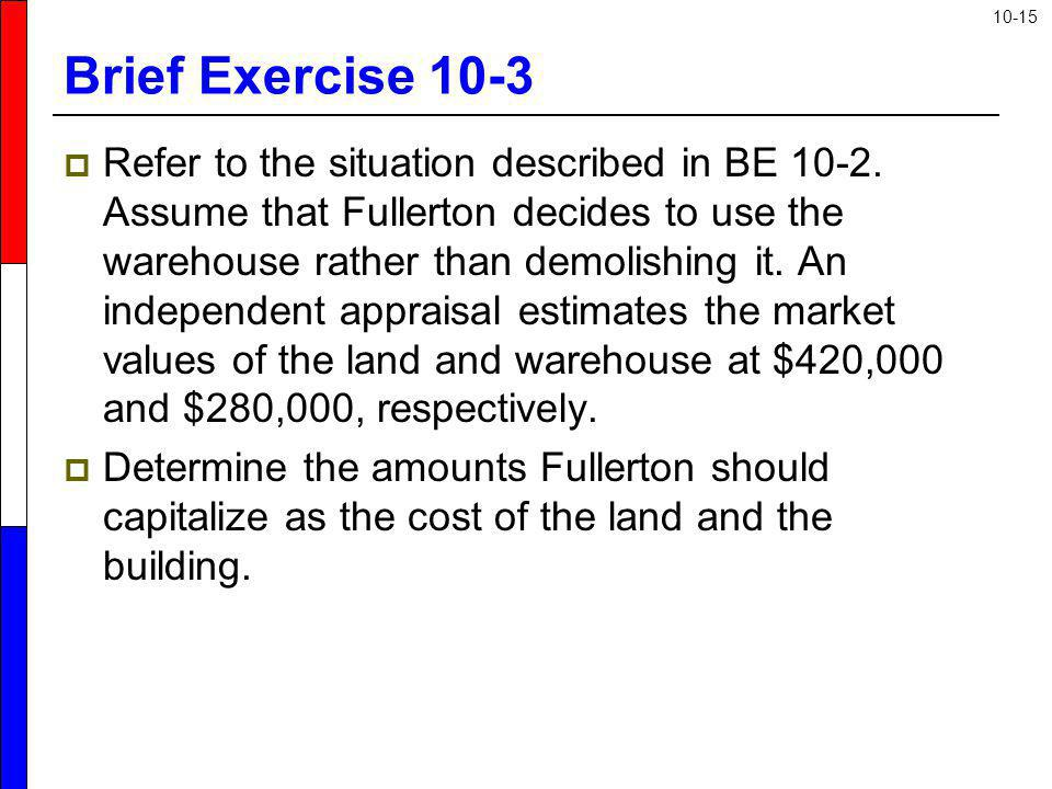10-15 Brief Exercise 10-3 Refer to the situation described in BE 10-2. Assume that Fullerton decides to use the warehouse rather than demolishing it.