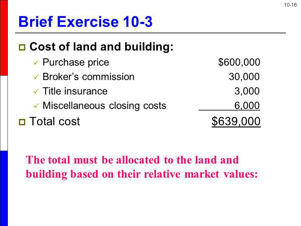 10-16 Brief Exercise 10-3 Cost of land and building: Purchase price $600,000 Brokers commission 30,000 Title insurance 3,000 Miscellaneous closing cos