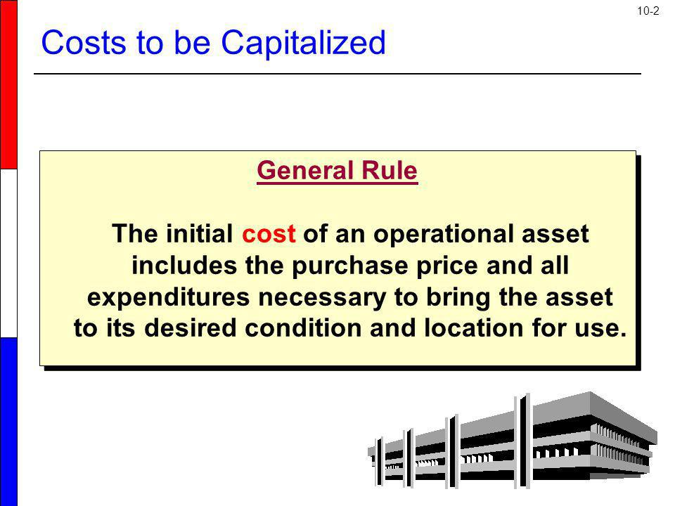 10-2 Costs to be Capitalized General Rule The initial cost of an operational asset includes the purchase price and all expenditures necessary to bring