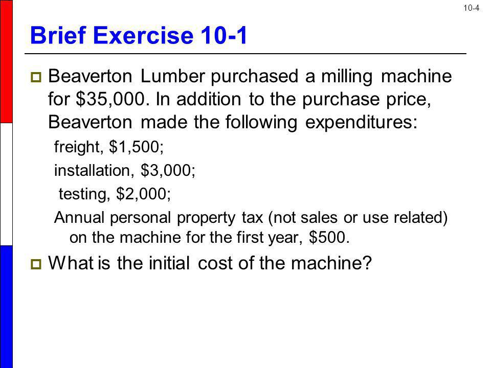 10-4 Brief Exercise 10-1 Beaverton Lumber purchased a milling machine for $35,000. In addition to the purchase price, Beaverton made the following exp