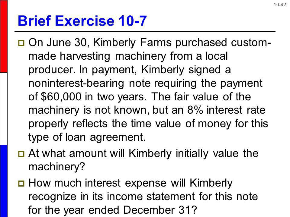 10-42 Brief Exercise 10-7 On June 30, Kimberly Farms purchased custom- made harvesting machinery from a local producer. In payment, Kimberly signed a