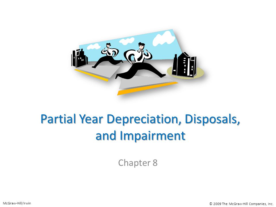 Partial Year Depreciation, Disposals, and Impairment Chapter 8 McGraw-Hill/Irwin © 2009 The McGraw-Hill Companies, Inc.