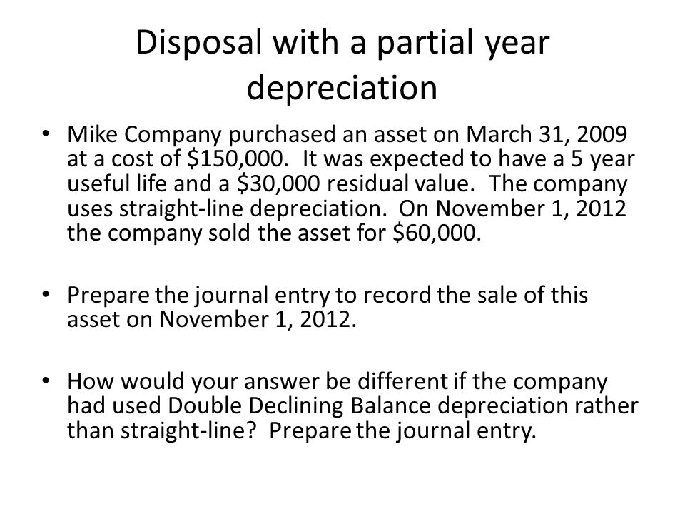 Disposal with a partial year depreciation Mike Company purchased an asset on March 31, 2009 at a cost of $150,000.