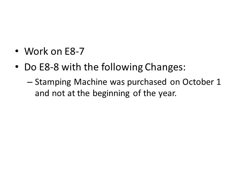 Work on E8-7 Do E8-8 with the following Changes: – Stamping Machine was purchased on October 1 and not at the beginning of the year.