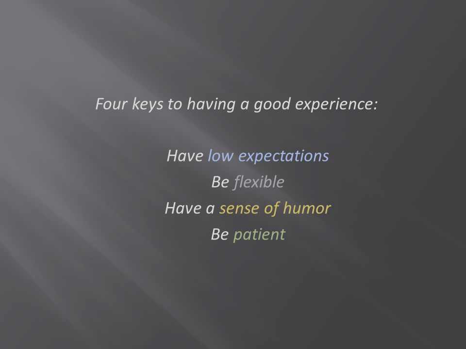 Four keys to having a good experience: Have low expectations Be flexible Have a sense of humor Be patient