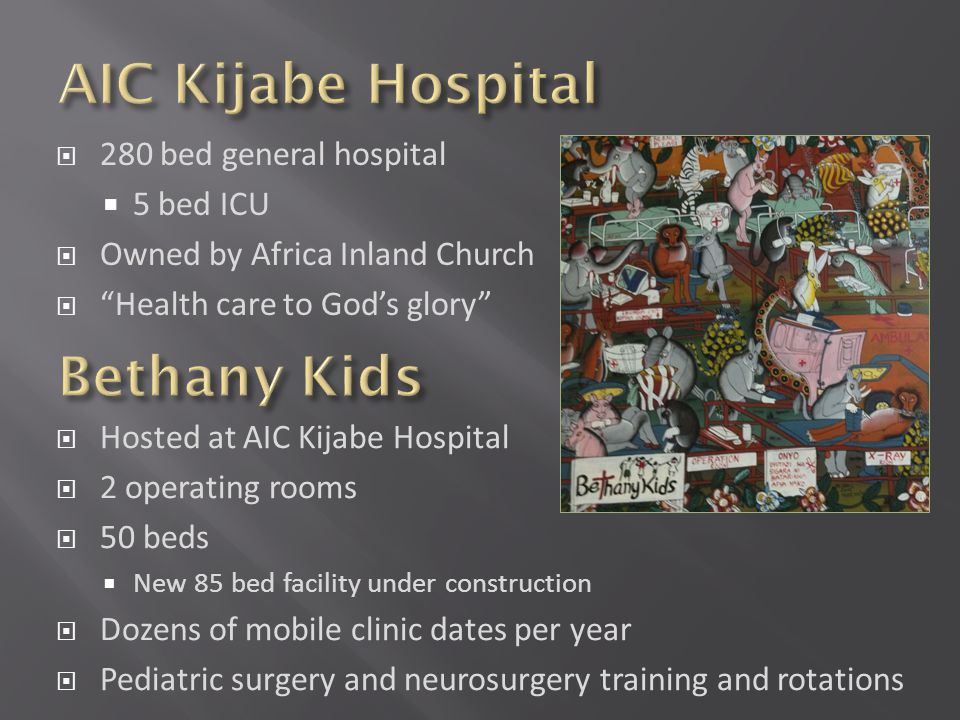 280 bed general hospital 5 bed ICU Owned by Africa Inland Church Health care to Gods glory Hosted at AIC Kijabe Hospital 2 operating rooms 50 beds New 85 bed facility under construction Dozens of mobile clinic dates per year Pediatric surgery and neurosurgery training and rotations
