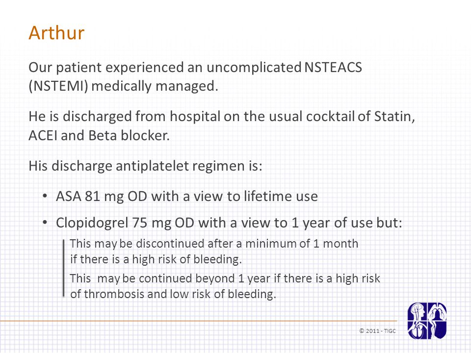 Arthur Our patient experienced an uncomplicated NSTEACS (NSTEMI) medically managed. He is discharged from hospital on the usual cocktail of Statin, AC