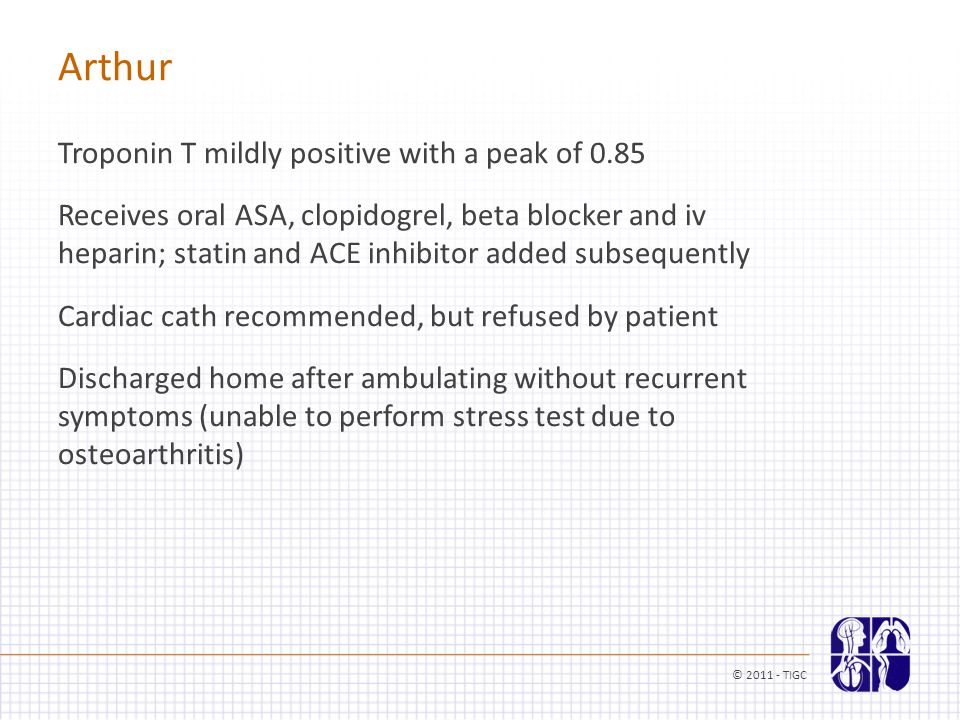 Arthur Troponin T mildly positive with a peak of 0.85 Receives oral ASA, clopidogrel, beta blocker and iv heparin; statin and ACE inhibitor added subs