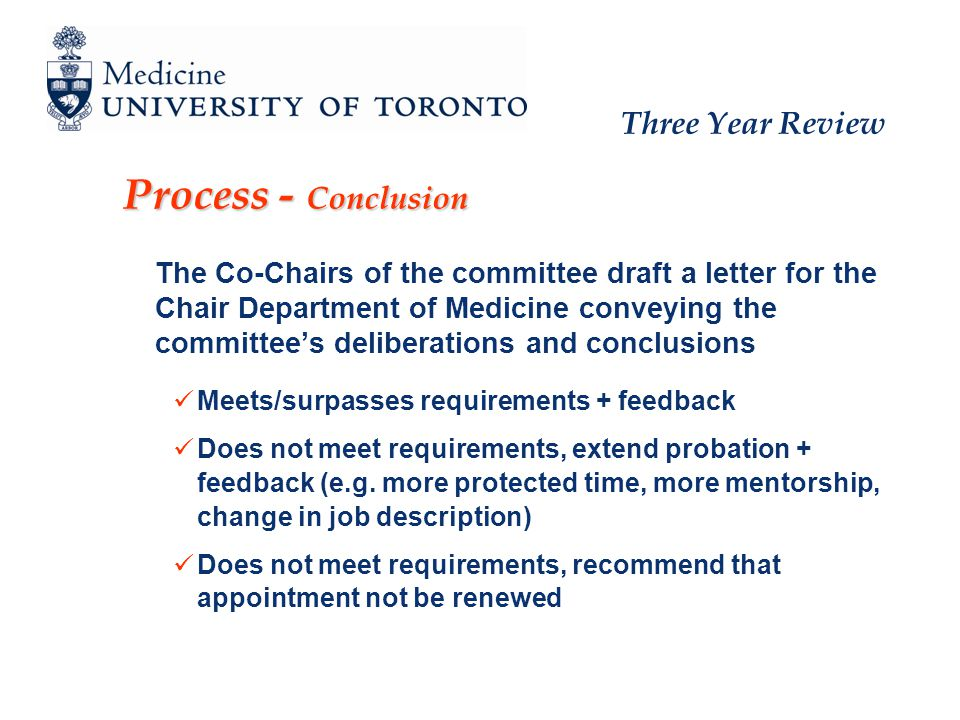Three Year Review Process - Conclusion The Co-Chairs of the committee draft a letter for the Chair Department of Medicine conveying the committees deliberations and conclusions Meets/surpasses requirements + feedback Does not meet requirements, extend probation + feedback (e.g.