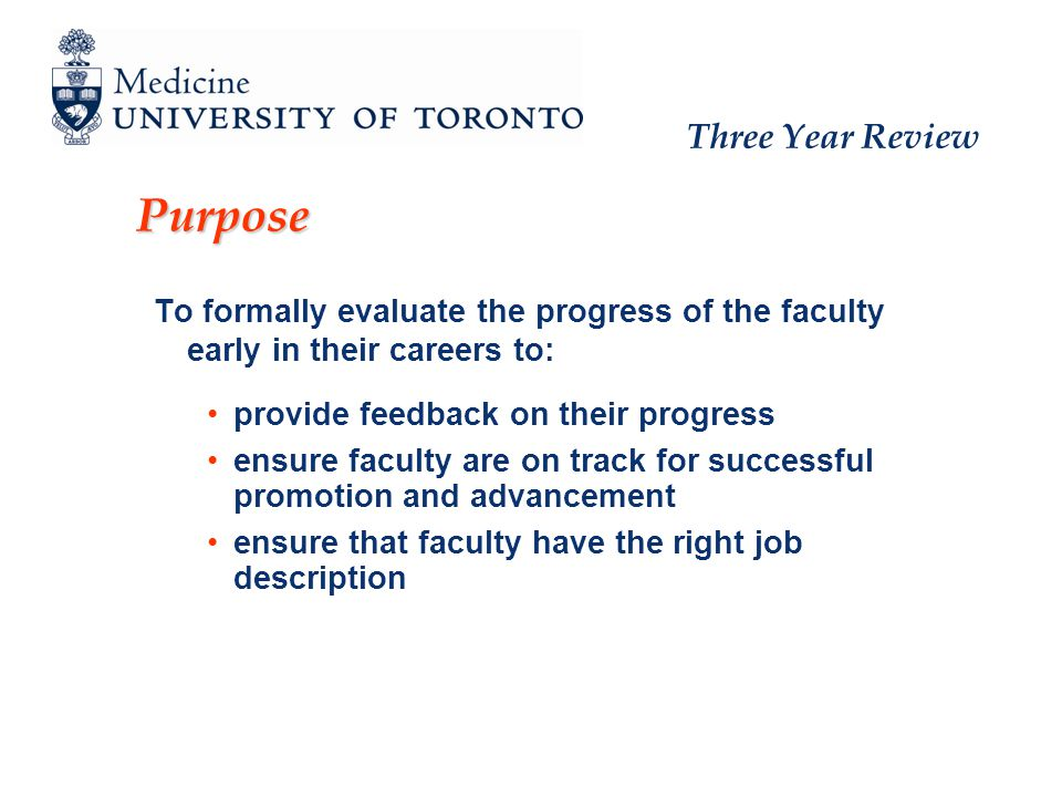 Three Year Review Purpose To formally evaluate the progress of the faculty early in their careers to: provide feedback on their progress ensure faculty are on track for successful promotion and advancement ensure that faculty have the right job description