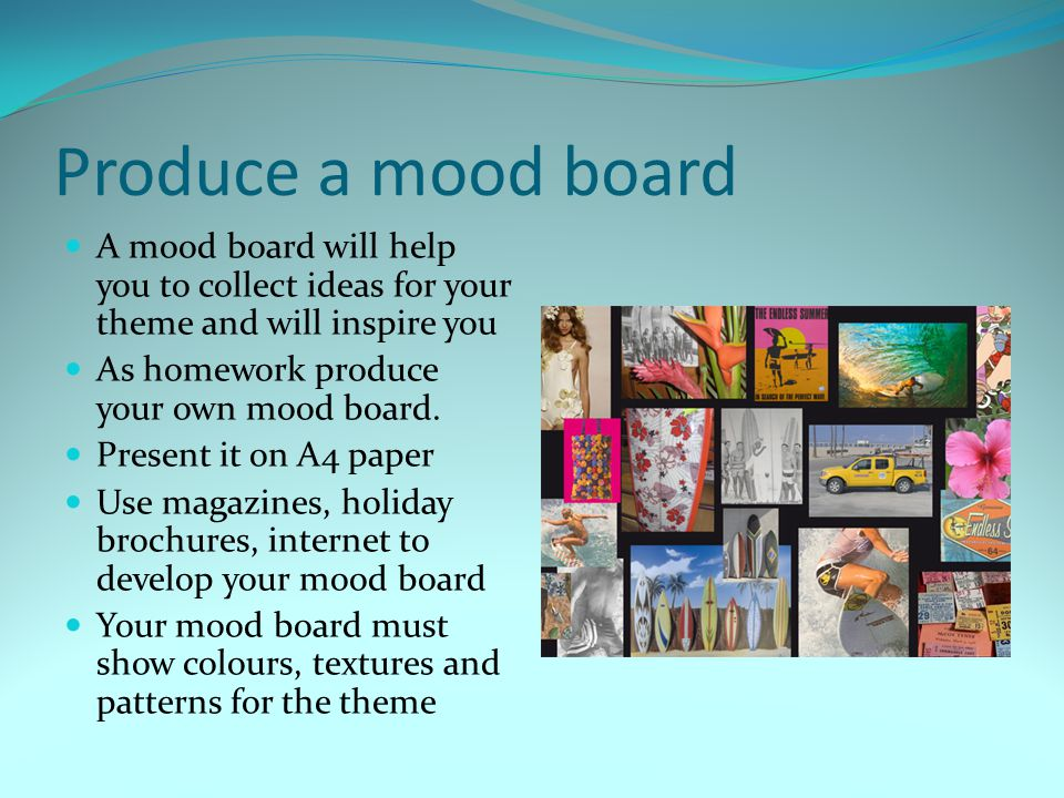 Produce a mood board A mood board will help you to collect ideas for your theme and will inspire you As homework produce your own mood board. Present