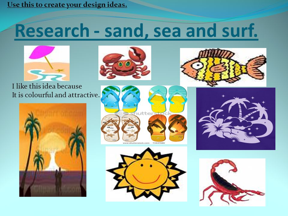 Research - sand, sea and surf. I like this idea because It is colourful and attractive. Use this to create your design ideas.